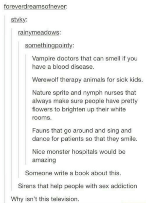 Id read and watch the shiit outta this.: foreverdreamsofnever:  stvky:  rainymeadows:  somethingpointy:  Vampire doctors that can smell if you  have a blood disease.  Werewolf therapy animals for sick kids.  Nature sprite and nymph nurses that  always make sure people have pretty  flowers to brighten up their white  rooms.  Fauns that go around and sing and  dance for patients so that they smile.  Nice monster hospitals would be  amazing  Someone write a book about this.  Sirens that help people with sex addiction  Why isn't this television. Id read and watch the shiit outta this.