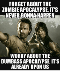 Zombie: FORGET ABOUT THE  ZOMBIE APOCALYPSE, IT'S  NEVER GONNAIHAPPEN  WORRY ABOUT THE  DUMBASSAPOCALYPSE, ITS  ALREADY UPON US