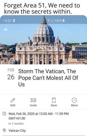 Guess we'll see.: Forget Area 51, We need to  know the secrets within.  要l 100%  10:20  FEB Storm The Vatican, The  26 Pope Can't Molest All Of  Us  Edit  Invite  Save  More  Wed, Feb 26, 2020 at 12:00 AM 11:59 PM  GMT+01:00  In 7 months  Vatican City Guess we'll see.