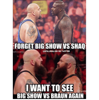 Memes, Wcw, and Big Show: FORGET BIG SHOW VS SHAO  S ON TWVTTTER  ligShowvsBraun  I WANT TO SEE  IVE  BIG SHOW VS BRAUN AGAIN bigshow braunstrowman @adamscherr99 wrestlemania wwe wwememes raw share love prowrestling wrestling follow memes lol haha share like stillrealradio stillrealtous burn smackdownlive nxt faf wwf njpw luchaunderground tna roh wcw dankmemes @wwe