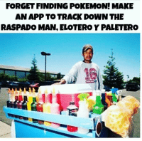Memes, Pokemon, and Mexican: FORGET FINDING POKEMON! MAKE  AN APP TO TRACK DOWN THE  RASPADO MAN, ELOTERO Y PALETERO Follow us - Mexican Problems.