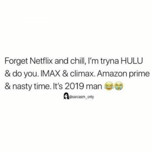Amazon, Amazon Prime, and Chill: Forget Netflix and chill, I'm tryna HULU  & do you. IMAX & climax. Amazon prime  & nasty time. It's 2019 man  @sarcasm_only (via twitter-t_jenkins2018)