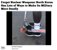 """North Korea, Military, and April: Forget Nuclear Weapons: North Korea  Has Lots of Ways to Make Its Military  More Deadly  Topics:  SECURITY  Ryo Hinata-Yamaguchi  April 28, 2018 <p>Relatively versatile format: Buy? via /r/MemeEconomy <a href=""""https://ift.tt/2FMS51Z"""">https://ift.tt/2FMS51Z</a></p>"""