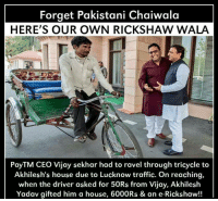 ravel: Forget Pakistani Chaiwala  HERE'S OUR OWN RICKSHAW WALA  PayTM CEO Vijay sekhar had to ravel through tricycle to  Akhilesh's house due to Lucknow traffic. On reaching,  when the driver asked for 50Rs from Vijay, Akhilesh  Yadav gifted him a house, 6000Rs & an e-Rickshaw!!