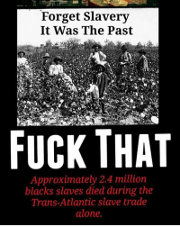 Fuck That: Forget Slavery  It Was The Past  FUCK THAT  Approximately 2.4 million  blacks slaves died during the  Trans-Atlantic slave trade  alone.
