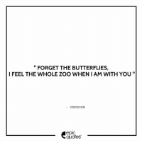 Android, Love, and Http: FORGET THE BUTTERFLIES,  I FEEL THE WHOLE ZOO WHEN I AM WITH YOU  UNKNOWN  epic  quotes #1372  #Love #ValentineWeek Suggested by Ridhi   Download our Android App : http://bit.ly/1NXVrLL Download our iOS App https://appsto.re/in/luPOcb.i