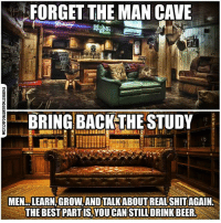 Facebook, Memes, and News: FORGET THE MAN CAVE  BRING BACK-THE STUDY  MEN.. .LEARN GROW AND TALK ABOUTREAL SHITAGAIN  THE BEST PART IS,YOUCAN STILL DRINKBEER 💭 Sounds like a GREAT idea!! 💭🤔🤔🤔💭 Join Us: @TheFreeThoughtProject 💭 TheFreeThoughtProject 💭 LIKE our Facebook page & Visit our website for more News and Information. Link in Bio... 💭 www.TheFreeThoughtProject.com