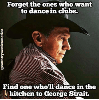george strait: Forget the ones who want  to dance in clubs.  Find one who'll dance in the  lkitchen to George Strait.