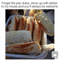 Memes, My House, and House: Forget the pan dulce, show up with elotes  to my house and you'll always be welcome  SNAPZ Seriously!!! 😂 @beinglatino 😂 Beinglatino BeLatino LatinosBeLike LatinasBeLike hispanicsBeLike LatinoProblems HispanicProblems GrowingUpHispanic GrowingUpLatino GrowingUpMexican MexicansBeLike TheStruggle FunnyAF FunnyMeme