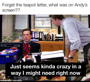we have a right to know: Forget the teapot letter, what was on Andy's  screen??  03325 STOR A  Just seems kinda crazy in a  way I might need right now  NE  made with mematic  CISCO we have a right to know