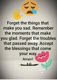 Memes, Sad, and Blessings: Forget the things that  make you sad. Remember  the moments that make  you glad. Forget the troubles  that passed away. Accept  the blessings that come  your way  Amen!