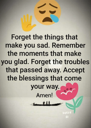 Troubles: Forget the things that  make you sad. Remember  the moments that make  you glad. Forget the troubles  that passed away. Accept  the blessings that come  your way.  Amen!  cauty of  life  BC