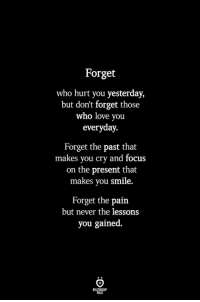 Love, Focus, and Smile: Forget  who hurt you yesterday,  but don't forget those  who love you  everyday.  Forget the past that  makes you cry and focus  on the present that  makes you smile.  Forget the pain  but never the lessons  you gained.  BLES