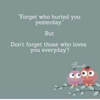 """Forget who hurted you  yesterday  But  Don't forget those who loves  you everyday"""