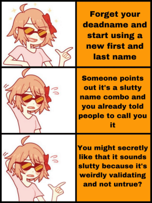 Whoops?: Forget your  deadname and  start using a  new first and  last name  Someone points  out it's a slutty  name combo and  you already told  people to call you  it  You might secretly  like that it sounds  slutty because it's  weirdly validating  and not untrue? Whoops?