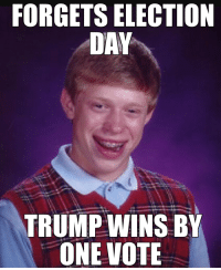 Bad luck brian on election day: FORGETS ELECTION  DAY  TRUMP WINS BY  ONE VOTE Bad luck brian on election day