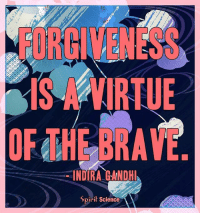 Memes, Brave, and Science: FORGICENESS  OF THE BRAVE  INDIRA GANDHI  Spirit Science Remember to forgive yourself as well. <3