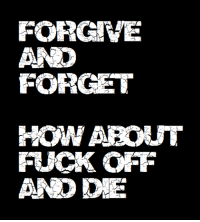 IMFO...IN MY F*CKING OPINION!!!: FORGIVE  AND  FORGET  HOW ABOUT  FUCK OFF  AND DIE IMFO...IN MY F*CKING OPINION!!!