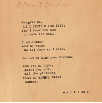 stumble: Forgive me,  if I stumble and fall,  for I know not how  to love too well.  I am clumsy,  do not form as I wish.  and my words  So let me kiss you instead,  and let my lips,  paint for you,  all the pictures  that my clumsy heart  cavnot.  -a t t i cu s