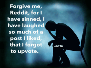 Funny, Reddit, and Make: Forgive me,  Reddit, for I  have sinned, I  have laughed  So much of a  post I liked,  that I forgot  u/NT2D  to upvote. I have a confession to make.