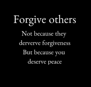Forgiveness, Peace, and They: Forgive others  Not because they  derverve forgiveness  But because you  deserve peace