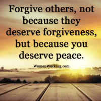 <3 Womenworking.com: Forgive others, not  because they  deserve forgiveness  but because you  deserve peace.  Women Working.com <3 Womenworking.com