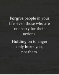 Life, Memes, and Sorry: Forgive people in you  life, even those who are  not sorry for their  actions.  Holding on to anger  only hurts you,  not them.