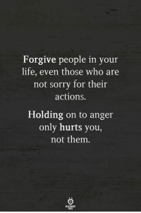 Life, Sorry, and Who: Forgive people in your  life, even those who are  not sorry for their  actions.  Holding on to anger  only hurts you,  not them.  ELATIONCHIP  LES