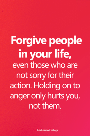 holding-on: Forgive people  in your life,  even those who are  not sorry for their  action. Holding on to  anger only hurts you,  not them.  LifeLearnedFeelings
