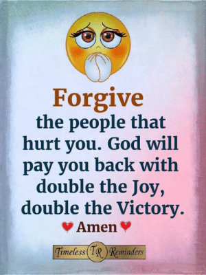 <3: Forgive  the people that  hurt you. God will  pay you back with  double the Joy,  double the Victory  Amen  imeless(IRReminders <3