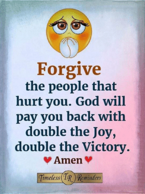 <3: Forgive  the people that  hurt you. God will  pay you back with  double the Joy,  double the Victory.  Amen  Timeless IR Reminders <3