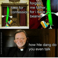 forgive  time for  me father  confession for i have  beaned  how hte dang do  you even talk omg literally every time haha lol