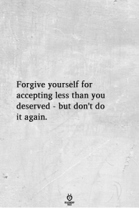 Do It Again, You, and For: Forgive yourself for  accepting less than you  deserved but don't do  it again.