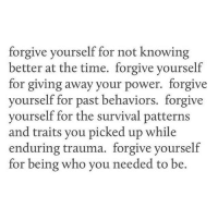 Power, Time, and Who: forgive yourself for not knowing  better at the time. forgive yourself  for giving away your power. forgive  yourself for past behaviors. forgive  yourself for the survival patterns  and traits you picked up while  enduring trauma. forgive yourself  for being who you needed to be.