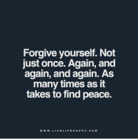 Forgive yourself. Not  just once. Again, and  again, and again. As  many times as it  takes to find peace  W w W LIVE LIFE HAPPY COM Forgive yourself. Not just once. Again, and again, and again. As many times as it takes to find peace. www.livelifehappy.com