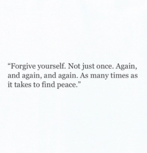 """Memes, Peace, and 🤖: """"Forgive yourself. Not just once. Again,  and again, and again. As many times as  it takes to find peace."""""""