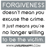 FORGIVENESS  doesn't mean you  excUse the crime  It just means you're  no longer willing  to be the victim  WWW.LIVELIFEHAPPY COM Forgiveness doesn't mean you excuse the crime. It just means you're no longer willing to be the victim. -unknown