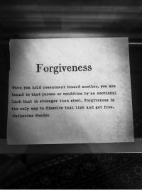 "Tumblr, Blog, and Free: Forgiveness  When you hold resentment toward another, you are  bound to that person or condition by an emotional  link that is stronger than steel. Forgiveness is  the only way to dissolve that link and get free.  -Catherine Ponder <p><a href=""https://sweetasruby.tumblr.com/post/166951257213/forgiveness-is-key"" class=""tumblr_blog"">sweetasruby</a>:</p><blockquote><p>Forgiveness is key🔑</p></blockquote>"