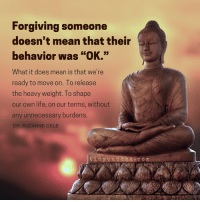 """Memes, Buddha, and Forgiveness: Forgiving someone  doesn't mean that their  behavior was """"OK.""""  What it does mean is that we're  ready to move on. To release  the heavy weight. To shape  our own life, on our terms, without  any unnecessary burdens  DR. SUZANNE GELB  tiny bu  d d h a c o m <3 Tiny Buddha  ."""
