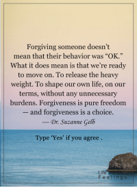 """Memes, Forgiveness, and 🤖: Forgiving someone doesn't  mean that their behavior was """"OK.""""  What it does mean is that we're ready  to move on. To release the heavy  weight. To shape our own life, on our  terms, without any unnecessary  burdens. Forgiveness is pure freedom  and forgiveness is a choice.  Dr. Suzanne Gelb  Type 'Yes' if you agree  Life  F e e l n g  s <3"""