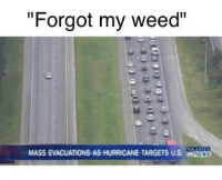 """These hurricanes are no joke! Good vibes and prayers going out to all of you in Florida and everyone else affected by hurricane Irma! 🙏: """"Forgot my weed""""  MASS EVACUATIONS AS HURRICANE TARGETS US. NWS These hurricanes are no joke! Good vibes and prayers going out to all of you in Florida and everyone else affected by hurricane Irma! 🙏"""