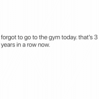 Gym, Lazy, and Shit: forgot to go to the gym today. that's 3  years in a row now Time flies when you're a lazy piece of shit.