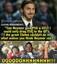 "Memes, Neymar, and Zlatan Ibrahimovic: FOriginalTroilFootball  ZLATAN IBRAHIMOVIC:  ""Can Neymar give PSG a UCL?  could only drag PSG to the QFs.  l the great Zlatan couldnit do it,  what makes you think Neymar can?  originalt OFootbal  00000OHHHHHHHH!!! Zlatan:👆🏽😂"
