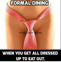 funny sexy: FORMAL DINING  FUNNY SEXY STUFF  WHEN YOU GET ALL DRESSED  UP TO EAT OUT.