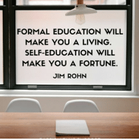 Self education will make you more money than formal education ever will.: FORMAL EDUCATION WILL  MAKE YOU A LIVING  SELF-EDUCATION WILL  MAKE YOU A FORTUNE.  JIM ROHN Self education will make you more money than formal education ever will.