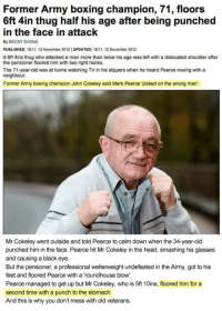 <p>You Messed With The Wrong Old Man.</p>: Former Army boxing champion, 71, floors  6ft 4in thug half his age after being punched  in the face in attack  By BECKY EVANS  PUBLISHED: 18:, 12 November 2012| UPDATED: 18:11, 12 November 2012  A 6ft 4ins thug who attacked a man more than twice his age was left with a dislocated shoulder after  the pensioner floored him with two right hooks.  The 71-year-old was at home watching TV in his slippers when he heard Pearce rowing with a  neighbour  Former Army boxing champion John Cokeley said Mark Pearce 'picked on the wrong man',  Mr Cokeley went outside and told Pearce to calm down when the 34-year-old  punched him in the face. Pearce hit Mr Cokeley in the head, smashing his glasses  and causing a black eye.  But the pensioner, a professional welterweight undefeated in the Army, got to his  feet and floored Pearce with a roundhouse blow  Pearce managed to get up but Mr Cokeley, who is 5ft 10ins, floored him for a  second time with a punch to the stomach.  And this is why you don't mess with old veterans. <p>You Messed With The Wrong Old Man.</p>