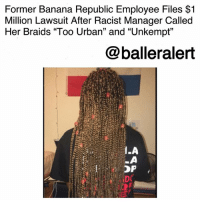 """Braids, Destiny, and Facebook: Former Banana Republic Employee Files $1  Million Lawsuit After Racist Manager Called  Her Braids """"Too Urban"""" and """"Unkempt""""  @balleralert  1  OP Former Banana Republic Employee Files $1 Million Lawsuit After Racist Manager Called Her Braids """"Too Urban"""" and """"Unkempt""""-blogged by @thereal__bee ⠀⠀⠀⠀⠀⠀⠀⠀⠀ ⠀⠀ A former BananaRepublic employee is now suing the company after her bosses complained about her hair being in braids. ⠀⠀⠀⠀⠀⠀⠀⠀⠀ ⠀⠀ Destiny Tompkins worked for the company as a sales representative at their location in White Plains, NY. Shortly after being hired, the 19-year-old says that she was discriminated against for wearing braids. ⠀⠀⠀⠀⠀⠀⠀⠀⠀ ⠀⠀ According to the discrimination suit, the store manager, who is white, told Tompkins that her braids were """"too urban"""" and """"unkempt"""" and were not aligned with the store's image. ⠀⠀⠀⠀⠀⠀⠀⠀⠀ ⠀⠀ When Destiny refused to change her hairstyle, she claims she was taken off the work schedule. Though the company did not officially terminate her employment, it was implied that she would no longer be working there due to her not getting any shifts. ⠀⠀⠀⠀⠀⠀⠀⠀⠀ ⠀⠀ After a public rant on Facebook, the corporate managers fired the store manager. Destiny is suing the corporate office, store and regional managers, for at least $1 million."""