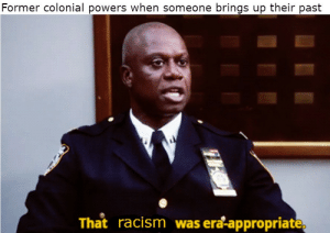 Imperialistic tendencies bad: Former colonial powers when someone brings up their past  That racism was era-appropriate, Imperialistic tendencies bad