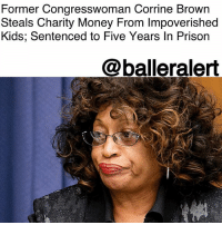 Children, Memes, and Money: Former Congresswoman Corrine Brown  Steals Charity Money From Impoverished  Kids; Sentenced to Five Years In Prison  @balleralert Former Congresswoman Corrine Brown Steals Charity Money From Impoverished Kids; Sentenced to Five Years In Prison - Blogged by: @RaquelHarrisTV ⠀⠀⠀⠀⠀⠀⠀⠀⠀ ⠀⠀⠀⠀⠀⠀⠀⠀⠀ Former Congresswoman CorrineBrown has just been sentenced to serve five years in prison for using charity donations for underprivileged students for personal use. ⠀⠀⠀⠀⠀⠀⠀⠀⠀ ⠀⠀⠀⠀⠀⠀⠀⠀⠀ It's been months since a jury convicted Brown, but today (Dec. 4.) Brown was given her sentence by a federal judge. ⠀⠀⠀⠀⠀⠀⠀⠀⠀ ⠀⠀⠀⠀⠀⠀⠀⠀⠀ Brown faced several allegations including fraud, lying on tax forms as well Congressional disclosures; which ended with Brown losing her seat. Amid the scandal, she also lost the primary election last year. ⠀⠀⠀⠀⠀⠀⠀⠀⠀ ⠀⠀⠀⠀⠀⠀⠀⠀⠀ According to the Associated Press, officials accused Brown of using $800,000 of impoverished children's charity money for her own. ⠀⠀⠀⠀⠀⠀⠀⠀⠀ ⠀⠀⠀⠀⠀⠀⠀⠀⠀ Brown started her political career in the 1980s as a legislature and joined the House of Representatives in 1993. Brown served 25 years before her conviction in May.