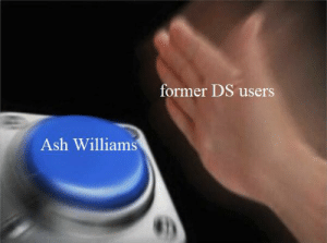 Ash, Killers, and Williams: former DS users  Ash Williams RIP killers